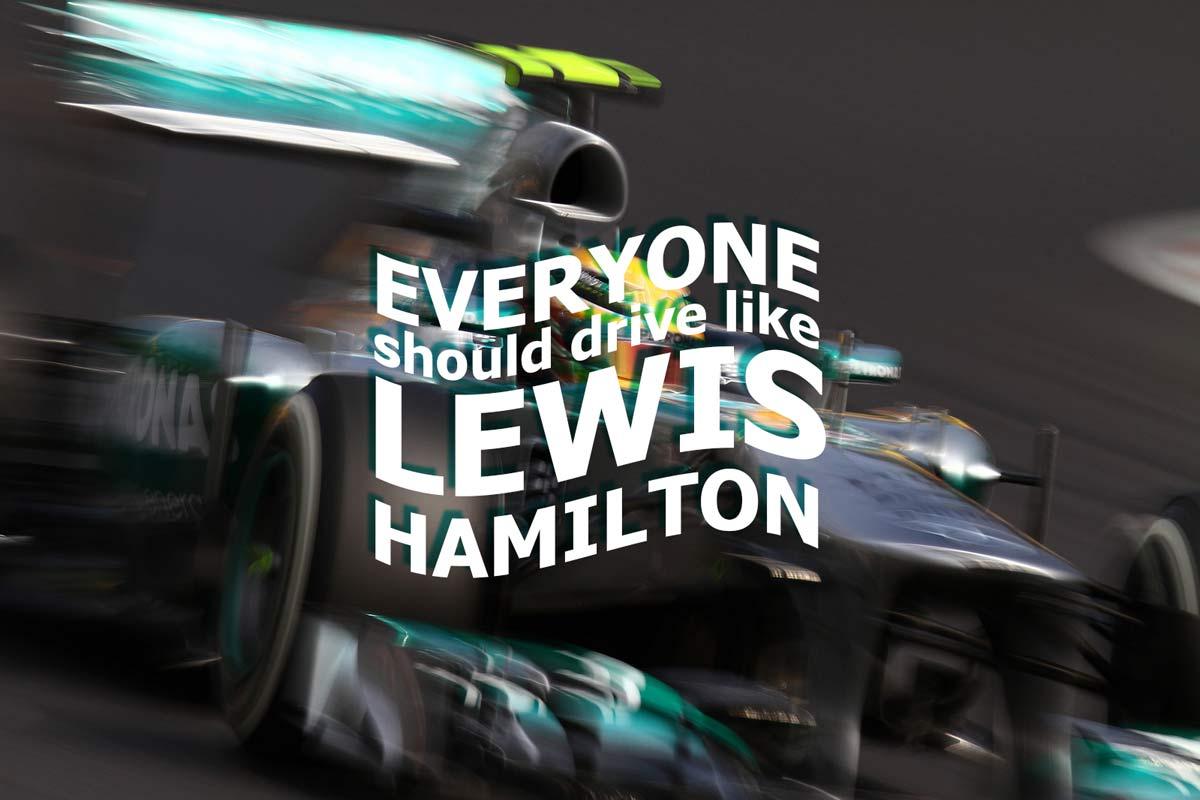 Everyone should drive like Lewis Hamilton.