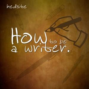 How to be a writer. Richard Heddington