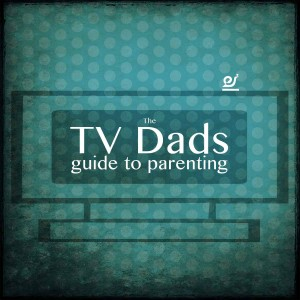 The TV Dads guide to parenting