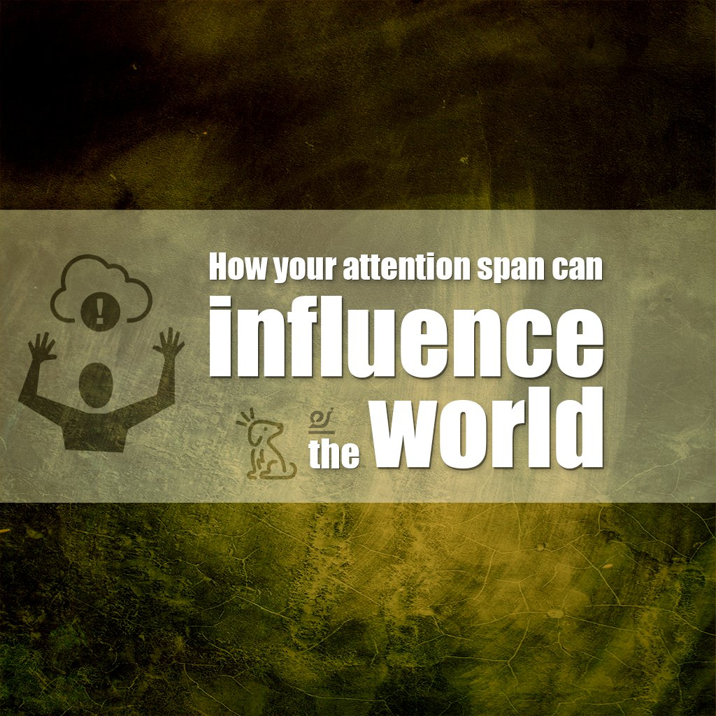 How your attention span can influence the world