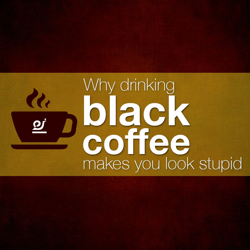 Why drinking black coffee makes you look stupid.
