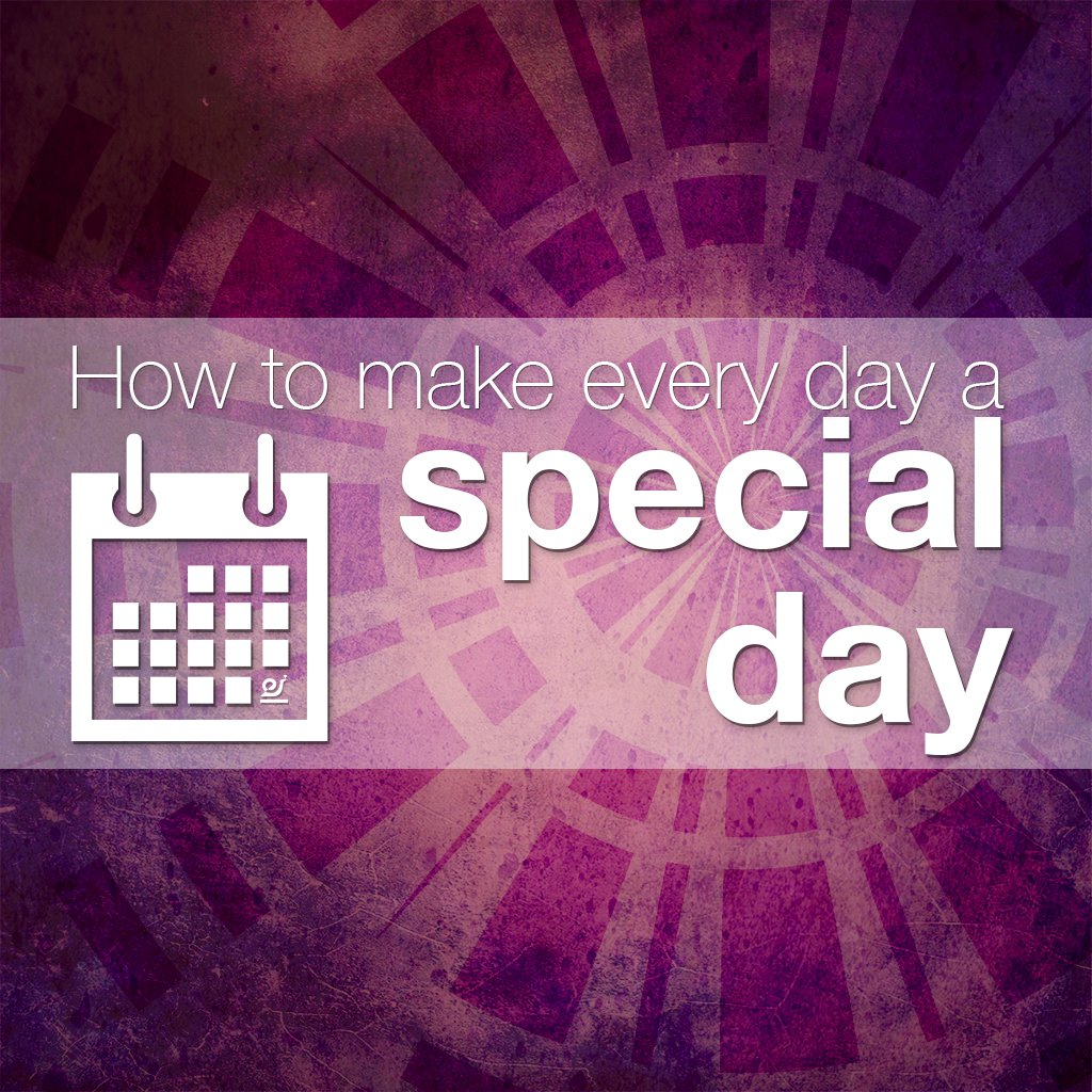 How to make every day a special day.