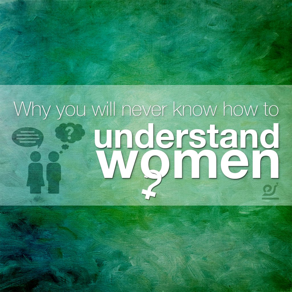 Why you will never know how to understand women