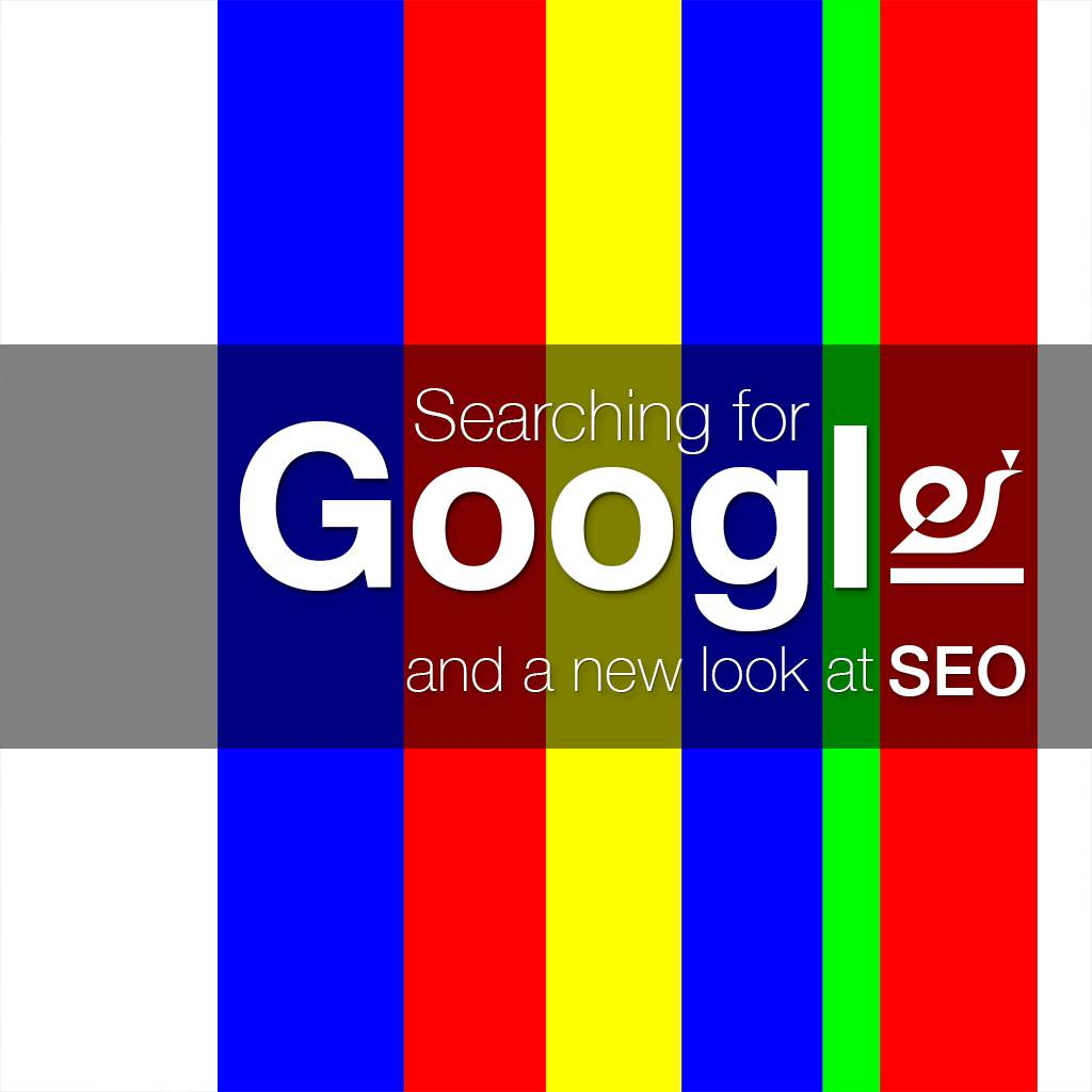 Searching for Google and a new look at SEO.