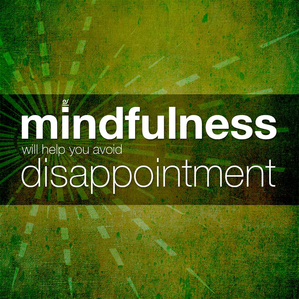 Why mindfulness will help you avoid disappointment.