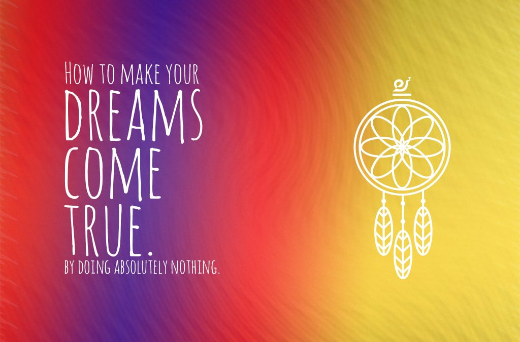 How to make your dream come true by doing absolutely nothing.