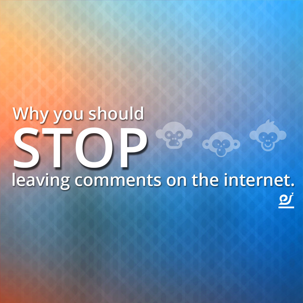Why you should stop leaving comments on the internet.