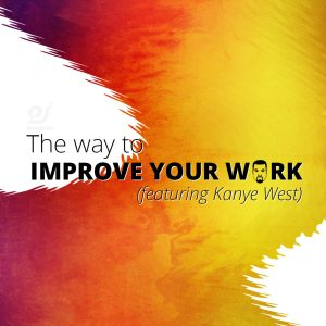 The way to improve your work (featuring Kanye West)