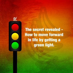 The secret revealed - How to move forward in life by getting a green light.