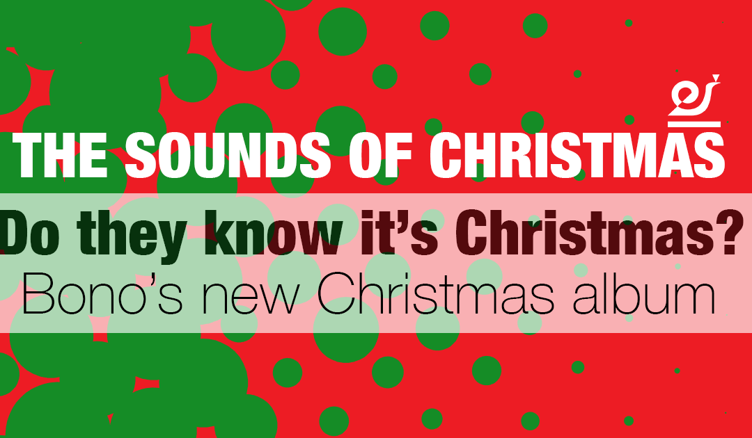 The sounds of Christmas – Do they know it's Christmas? Bono's new Christmas album.