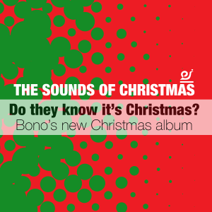 The sounds of Christmas - Do they know it's Christmas? Bono's new Christmas album.